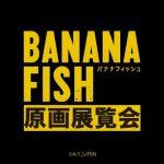 TVアニメ「BANANA FISH」原画展覧会の大阪会場先行販売商品情報!前売り券は4月3日まで!